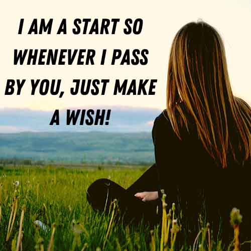 I am a start so whenever I pass by you, just make a wish!