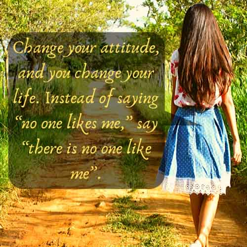 "Change your attitude, and you change your life. Instead of saying ""no one likes me,"" say ""there is no one like me""."