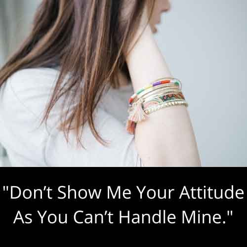 Don't Show Me Your Attitude As You Can't Handle Mine.