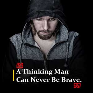 A thinking man can never be brave.