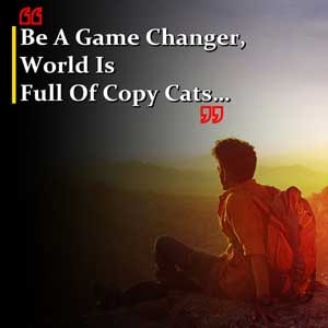 Be a game changer, world is full of copy cats…