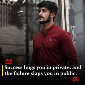 Success hugs you in private, and the failure slaps you in public.